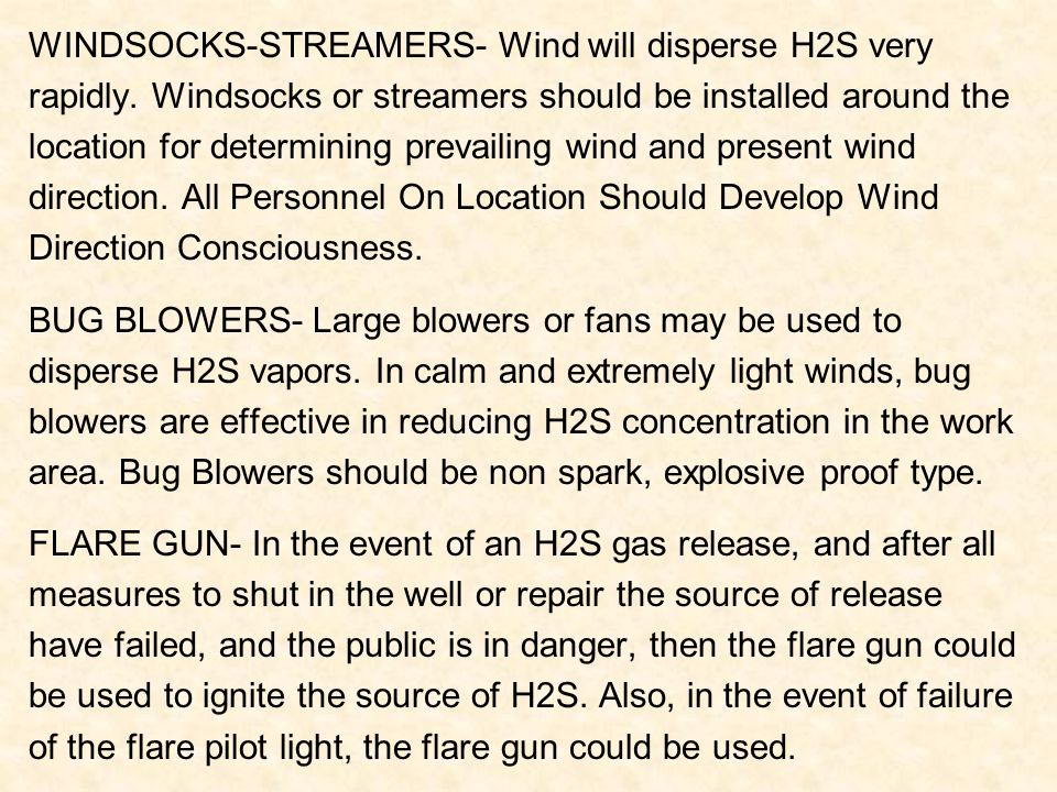 WINDSOCKS-STREAMERS- Wind will disperse H2S very rapidly. Windsocks or streamers should be installed around the location for determining prevailing wi
