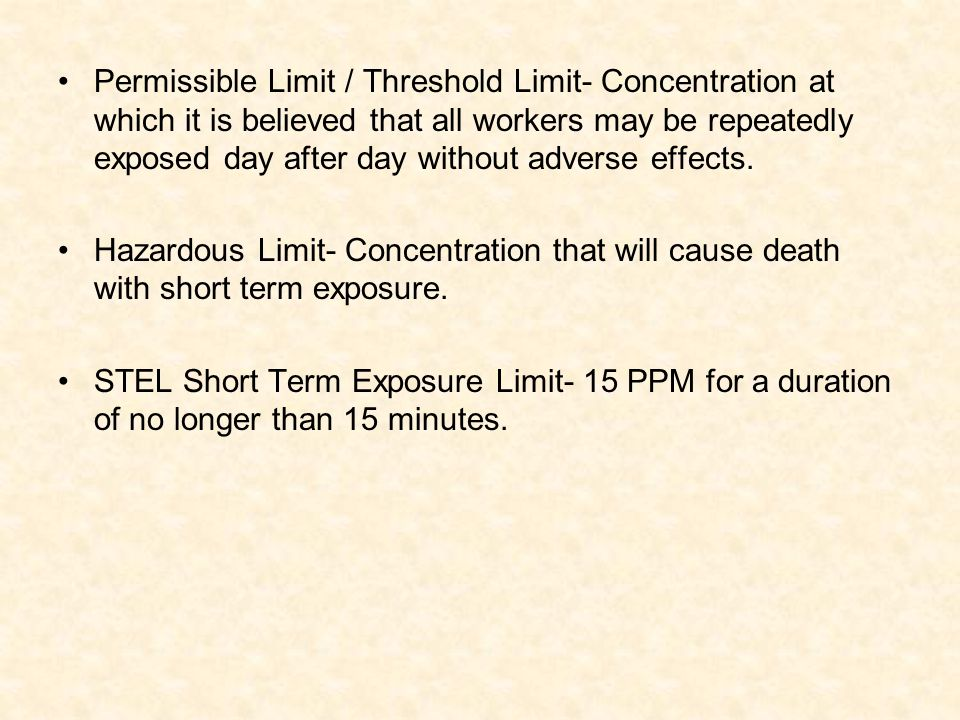 Permissible Limit / Threshold Limit- Concentration at which it is believed that all workers may be repeatedly exposed day after day without adverse ef