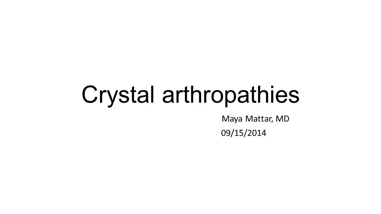 Crystal arthropathies Maya Mattar, MD 09/15/2014