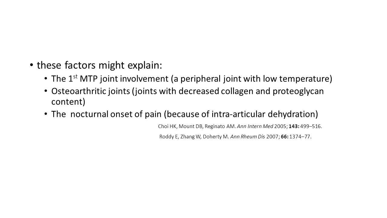 these factors might explain: The 1 st MTP joint involvement (a peripheral joint with low temperature) Osteoarthritic joints (joints with decreased collagen and proteoglycan content) The nocturnal onset of pain (because of intra-articular dehydration) Choi HK, Mount DB, Reginato AM.