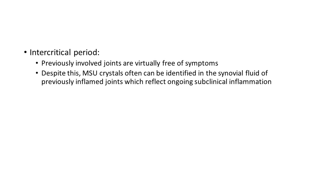 Intercritical period: Previously involved joints are virtually free of symptoms Despite this, MSU crystals often can be identified in the synovial fluid of previously inflamed joints which reflect ongoing subclinical inflammation
