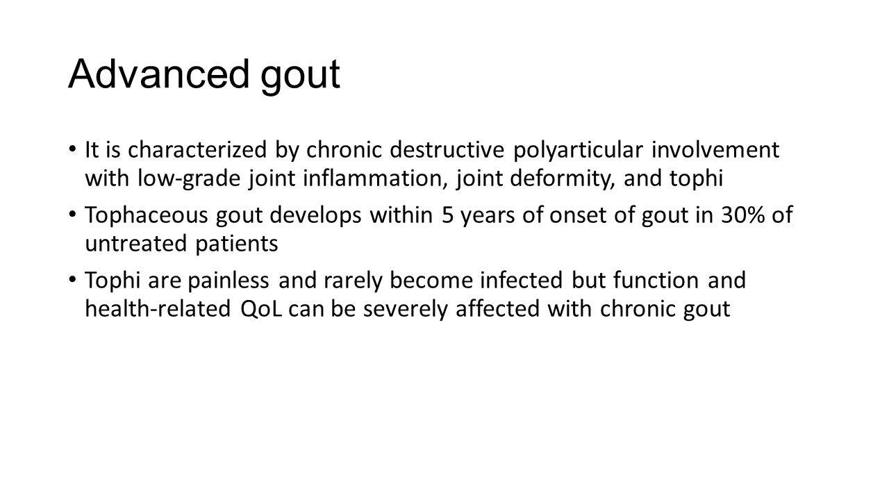 Advanced gout It is characterized by chronic destructive polyarticular involvement with low-grade joint inflammation, joint deformity, and tophi Tophaceous gout develops within 5 years of onset of gout in 30% of untreated patients Tophi are painless and rarely become infected but function and health-related QoL can be severely affected with chronic gout