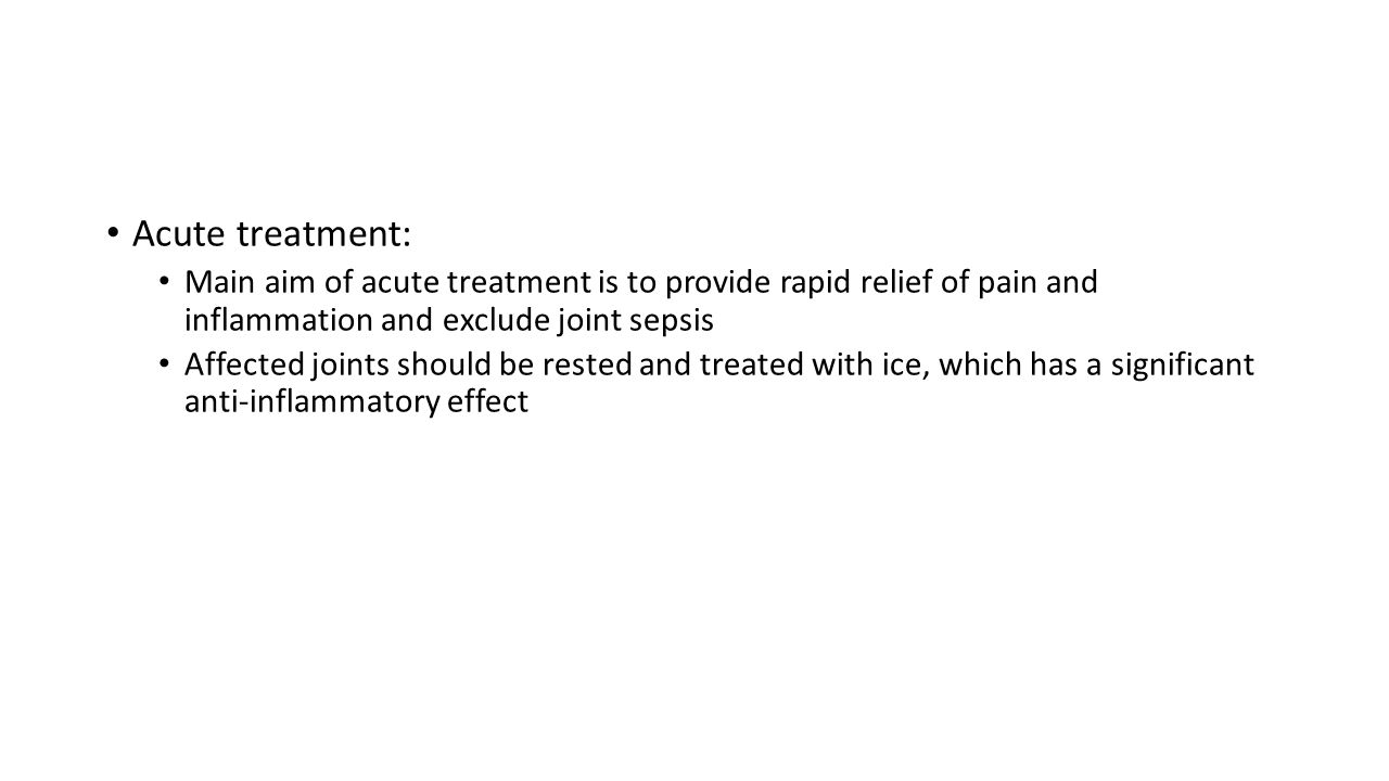 Acute treatment: Main aim of acute treatment is to provide rapid relief of pain and inflammation and exclude joint sepsis Affected joints should be rested and treated with ice, which has a significant anti-inflammatory effect