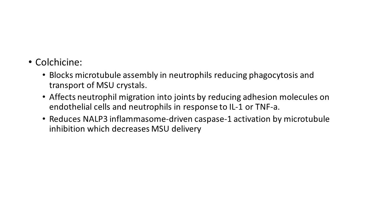 Colchicine: Blocks microtubule assembly in neutrophils reducing phagocytosis and transport of MSU crystals. Affects neutrophil migration into joints b