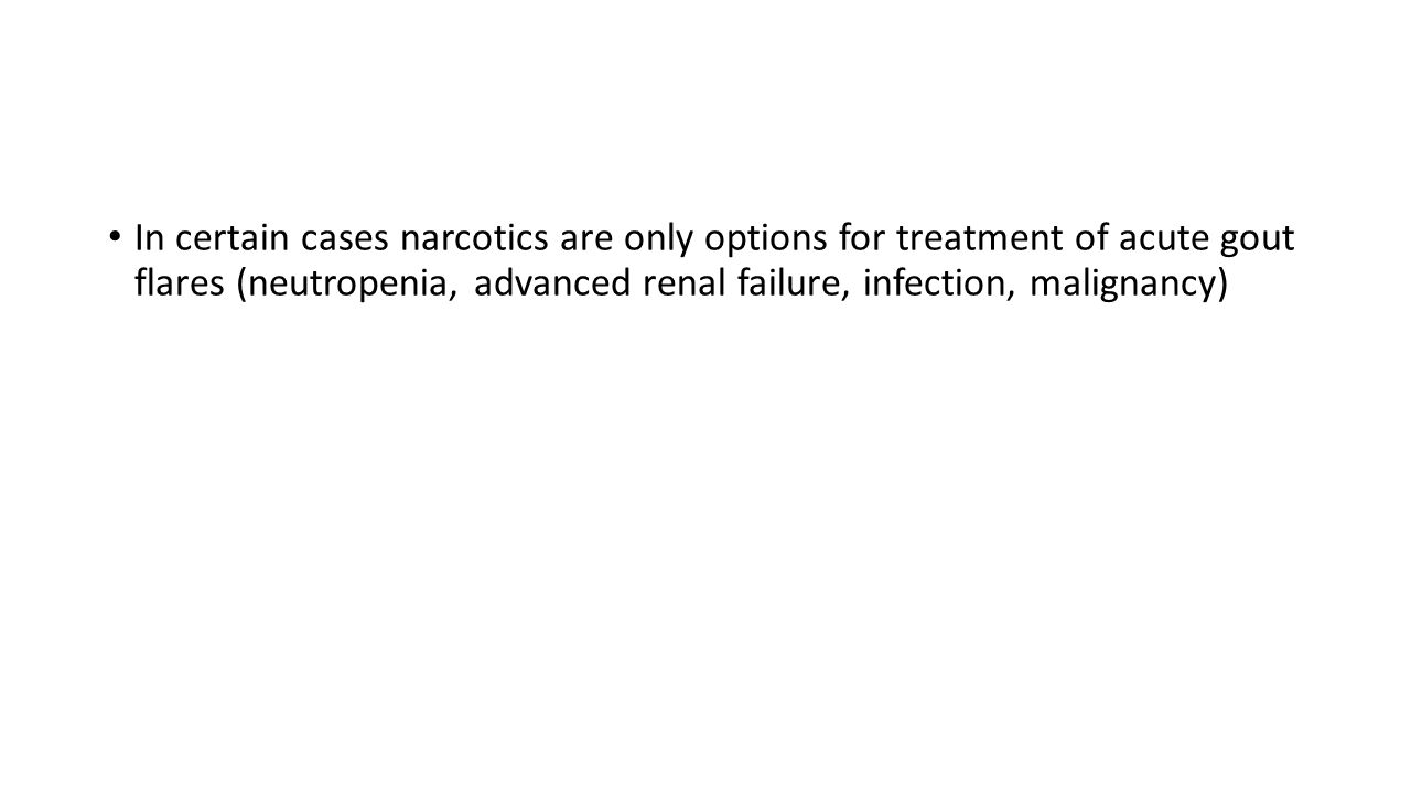 In certain cases narcotics are only options for treatment of acute gout flares (neutropenia, advanced renal failure, infection, malignancy)