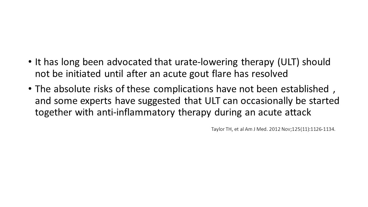 It has long been advocated that urate-lowering therapy (ULT) should not be initiated until after an acute gout flare has resolved The absolute risks of these complications have not been established, and some experts have suggested that ULT can occasionally be started together with anti-inflammatory therapy during an acute attack Taylor TH, et al Am J Med.