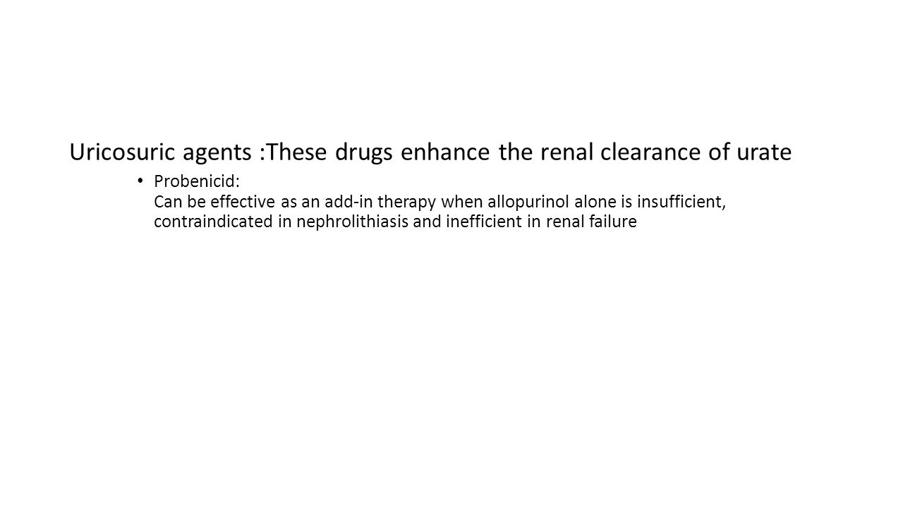Uricosuric agents :These drugs enhance the renal clearance of urate Probenicid: Can be effective as an add-in therapy when allopurinol alone is insufficient, contraindicated in nephrolithiasis and inefficient in renal failure