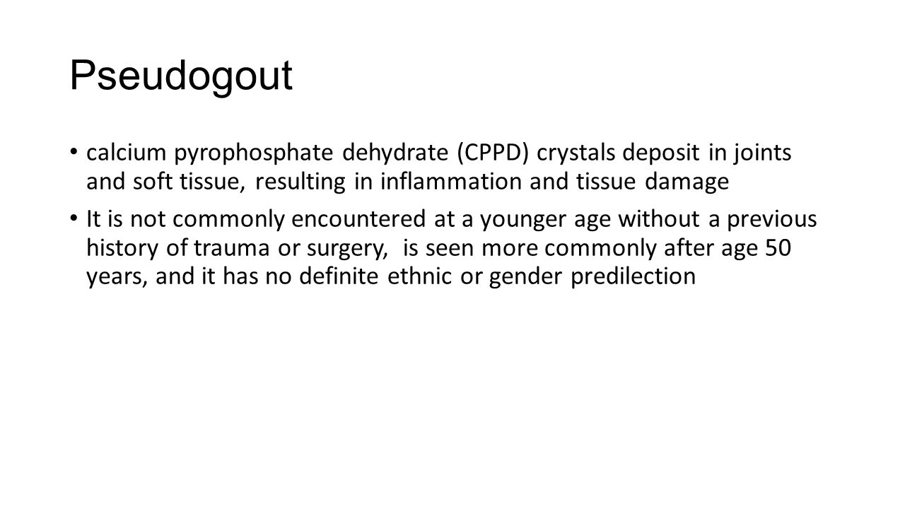 Pseudogout calcium pyrophosphate dehydrate (CPPD) crystals deposit in joints and soft tissue, resulting in inflammation and tissue damage It is not commonly encountered at a younger age without a previous history of trauma or surgery, is seen more commonly after age 50 years, and it has no definite ethnic or gender predilection