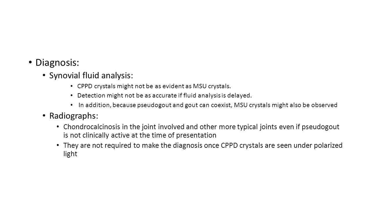 Diagnosis: Synovial fluid analysis: CPPD crystals might not be as evident as MSU crystals. Detection might not be as accurate if fluid analysis is del