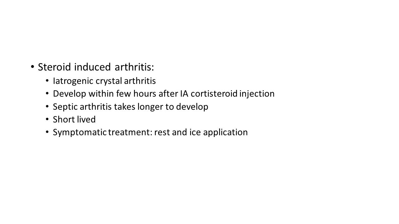Steroid induced arthritis: Iatrogenic crystal arthritis Develop within few hours after IA cortisteroid injection Septic arthritis takes longer to deve
