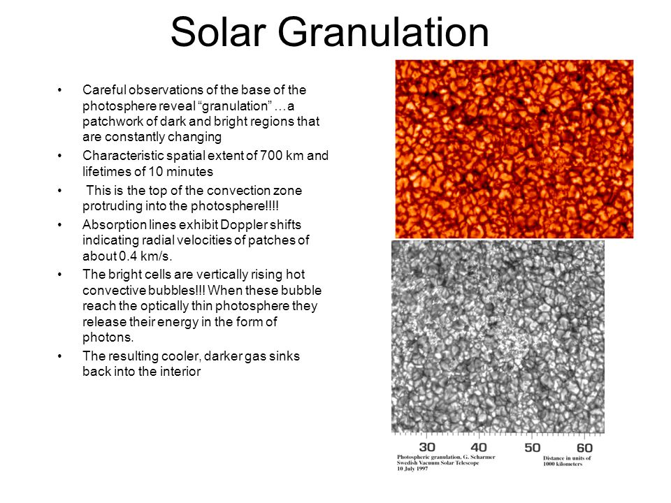 "Solar Granulation Careful observations of the base of the photosphere reveal ""granulation"" …a patchwork of dark and bright regions that are constantly"