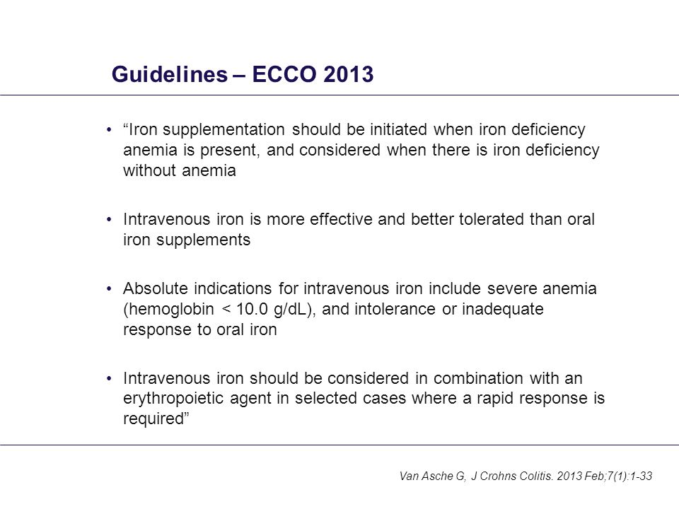 Guidelines – ECCO 2013 Iron supplementation should be initiated when iron deficiency anemia is present, and considered when there is iron deficiency without anemia Intravenous iron is more effective and better tolerated than oral iron supplements Absolute indications for intravenous iron include severe anemia (hemoglobin < 10.0 g/dL), and intolerance or inadequate response to oral iron Intravenous iron should be considered in combination with an erythropoietic agent in selected cases where a rapid response is required Van Asche G, J Crohns Colitis.