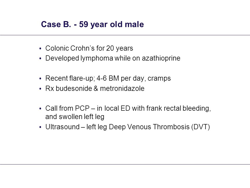 Case B. - 59 year old male Colonic Crohn's for 20 years Developed lymphoma while on azathioprine Recent flare-up; 4-6 BM per day, cramps Rx budesonide