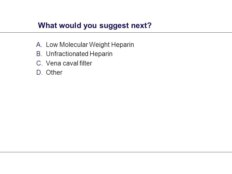 What would you suggest next? A.Low Molecular Weight Heparin B.Unfractionated Heparin C.Vena caval filter D.Other