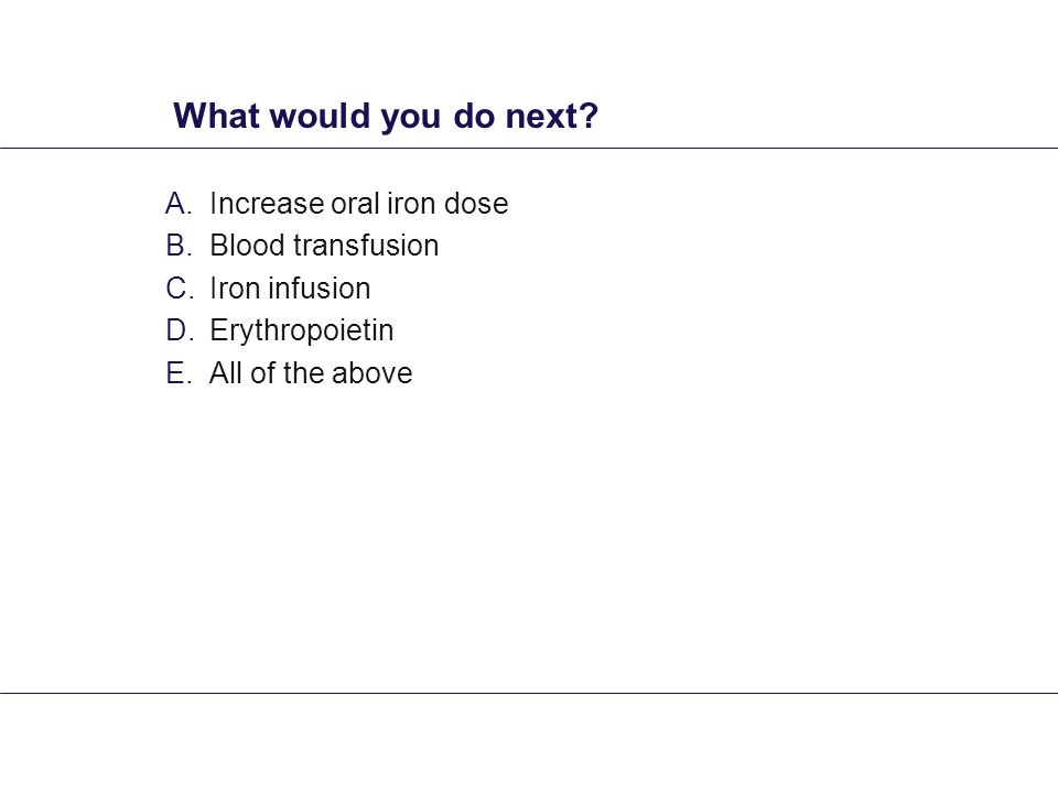 What would you do next? A.Increase oral iron dose B.Blood transfusion C.Iron infusion D.Erythropoietin E.All of the above