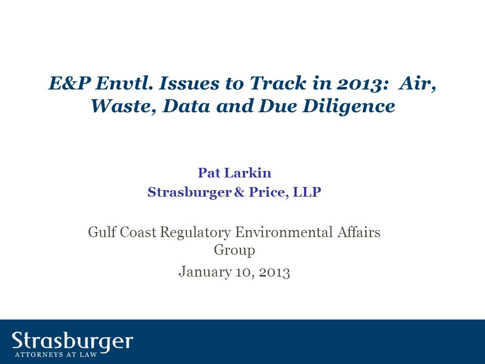 E&P Envtl. Issues to Track in 2013: Air, Waste, Data and Due Diligence Pat Larkin Strasburger & Price, LLP Gulf Coast Regulatory Environmental Affairs