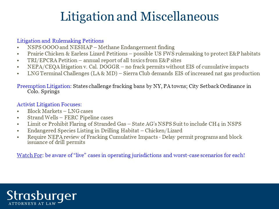 Litigation and Miscellaneous Litigation and Rulemaking Petitions NSPS OOOO and NESHAP – Methane Endangerment finding Prairie Chicken & Earless Lizard Petitions – possible US FWS rulemaking to protect E&P habitats TRI/EPCRA Petition – annual report of all toxics from E&P sites NEPA/CEQA litigation v.