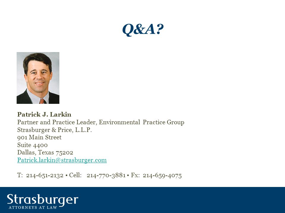 Q&A? Patrick J. Larkin Partner and Practice Leader, Environmental Practice Group Strasburger & Price, L.L.P. 901 Main Street Suite 4400 Dallas, Texas