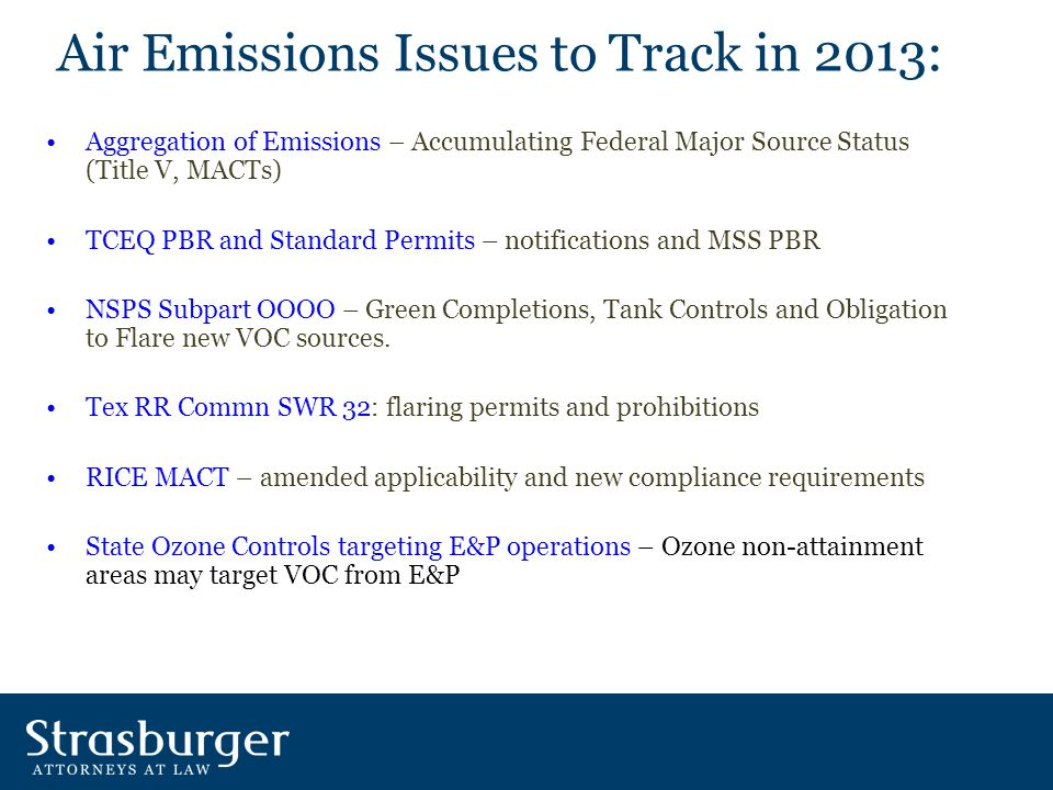 Air Emissions Issues to Track in 2013: Aggregation of Emissions – Accumulating Federal Major Source Status (Title V, MACTs) TCEQ PBR and Standard Permits – notifications and MSS PBR NSPS Subpart OOOO – Green Completions, Tank Controls and Obligation to Flare new VOC sources.