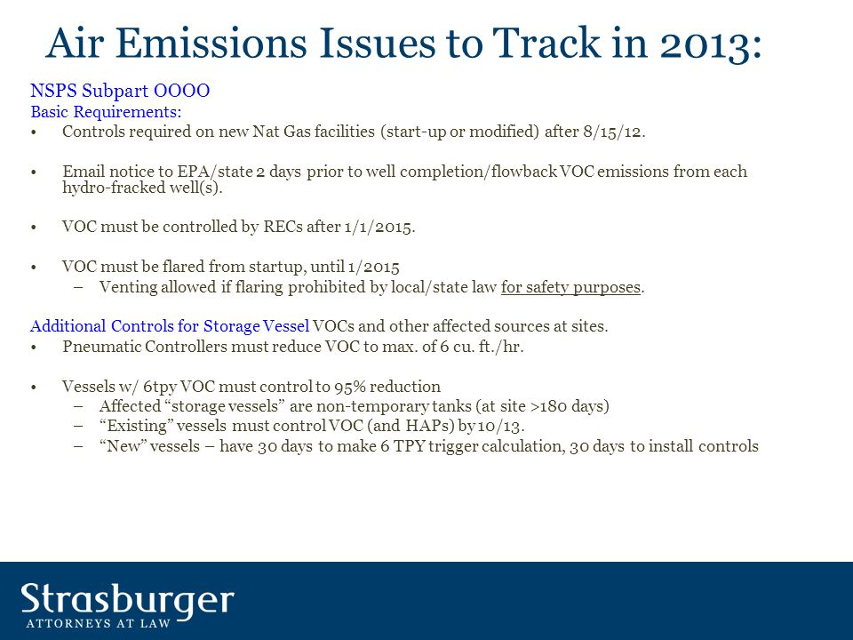 Air Emissions Issues to Track in 2013: NSPS Subpart OOOO Basic Requirements: Controls required on new Nat Gas facilities (start-up or modified) after 8/15/12.
