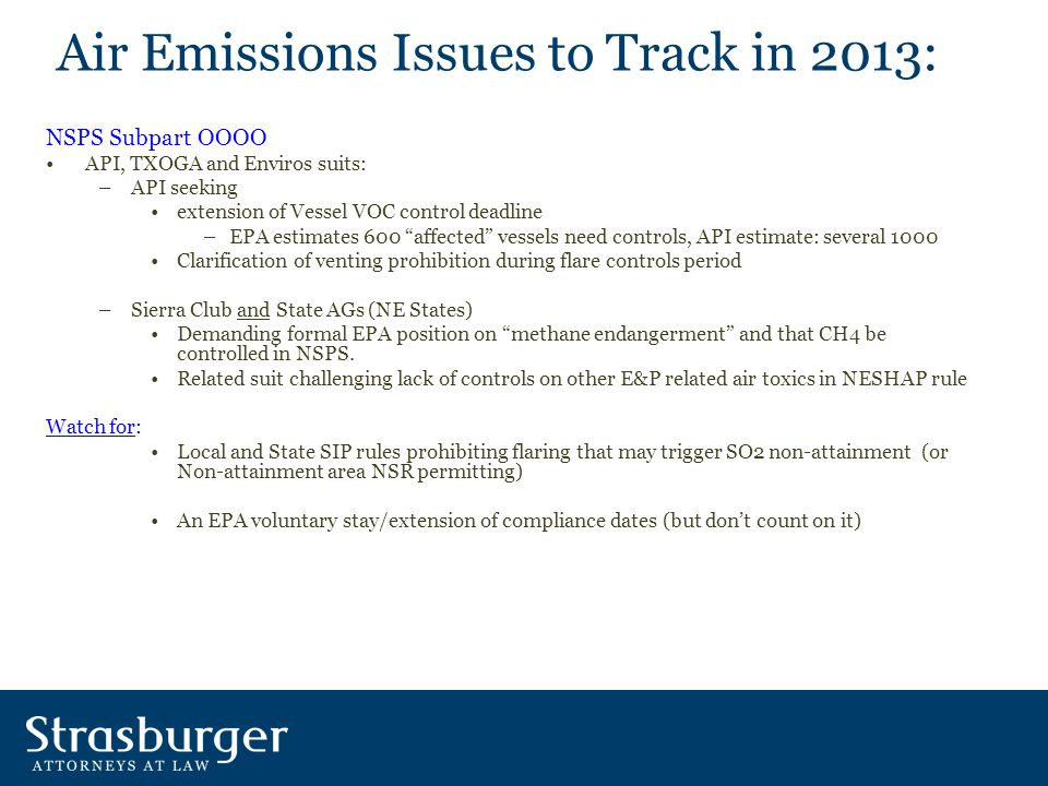 Air Emissions Issues to Track in 2013: NSPS Subpart OOOO API, TXOGA and Enviros suits: –API seeking extension of Vessel VOC control deadline –EPA estimates 600 affected vessels need controls, API estimate: several 1000 Clarification of venting prohibition during flare controls period –Sierra Club and State AGs (NE States) Demanding formal EPA position on methane endangerment and that CH4 be controlled in NSPS.