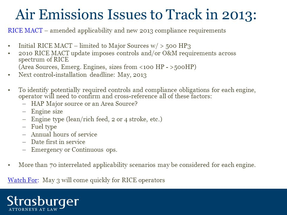 Air Emissions Issues to Track in 2013: RICE MACT – amended applicability and new 2013 compliance requirements Initial RICE MACT – limited to Major Sources w/ > 500 HP3 2010 RICE MACT update imposes controls and/or O&M requirements across spectrum of RICE (Area Sources, Emerg.