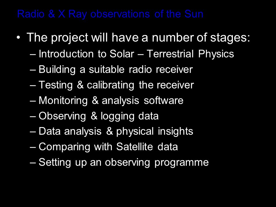 Radio & X Ray observations of the Sun The project will have a number of stages: –Introduction to Solar – Terrestrial Physics –Building a suitable radio receiver –Testing & calibrating the receiver –Monitoring & analysis software –Observing & logging data –Data analysis & physical insights –Comparing with Satellite data –Setting up an observing programme