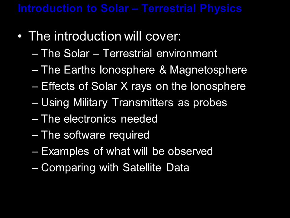 Introduction to Solar – Terrestrial Physics The introduction will cover: –The Solar – Terrestrial environment –The Earths Ionosphere & Magnetosphere –Effects of Solar X rays on the Ionosphere –Using Military Transmitters as probes –The electronics needed –The software required –Examples of what will be observed –Comparing with Satellite Data