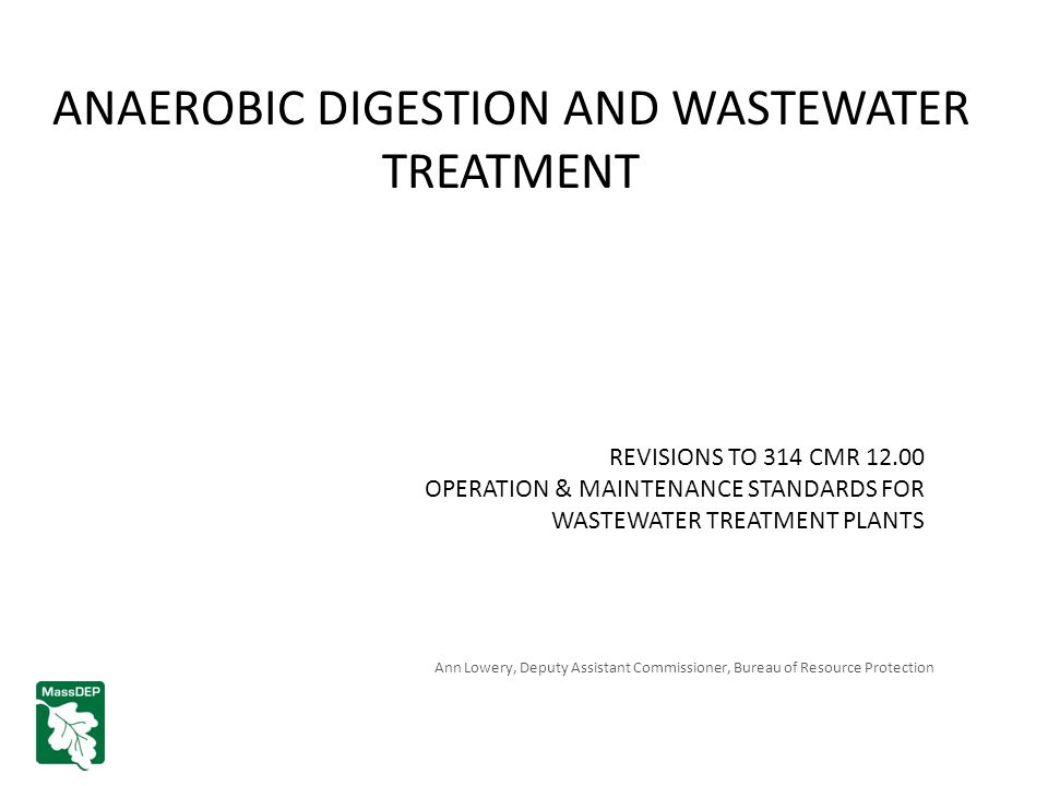 ANAEROBIC DIGESTION AND WASTEWATER TREATMENT REVISIONS TO 314 CMR 12.00 OPERATION & MAINTENANCE STANDARDS FOR WASTEWATER TREATMENT PLANTS Ann Lowery, Deputy Assistant Commissioner, Bureau of Resource Protection