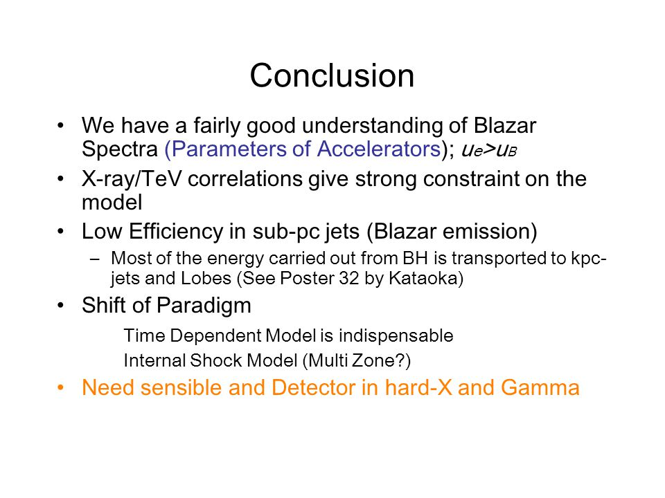 Conclusion We have a fairly good understanding of Blazar Spectra (Parameters of Accelerators); u e >u B X-ray/TeV correlations give strong constraint on the model Low Efficiency in sub-pc jets (Blazar emission) –Most of the energy carried out from BH is transported to kpc- jets and Lobes (See Poster 32 by Kataoka) Shift of Paradigm Time Dependent Model is indispensable Internal Shock Model (Multi Zone ) Need sensible and Detector in hard-X and Gamma