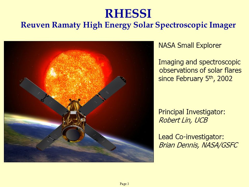 Page 3 RHESSI Reuven Ramaty High Energy Solar Spectroscopic Imager NASA Small Explorer Imaging and spectroscopic observations of solar flares since Fe