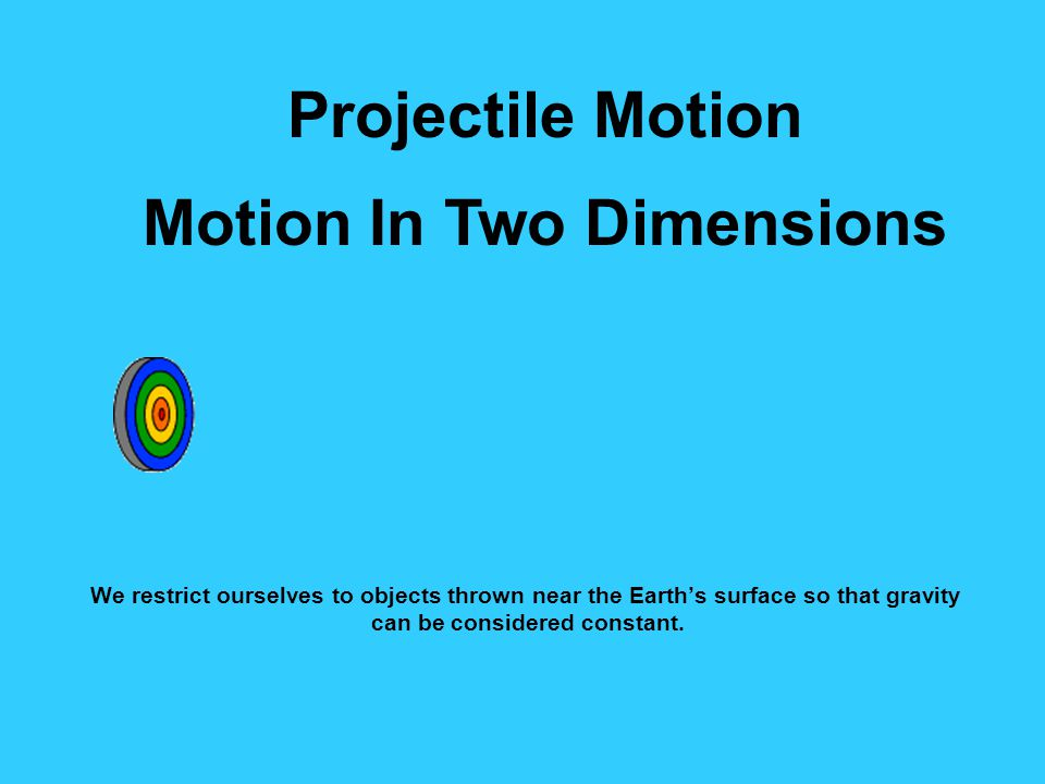 Projectile Motion Motion In Two Dimensions We restrict ourselves to objects thrown near the Earth's surface so that gravity can be considered constant