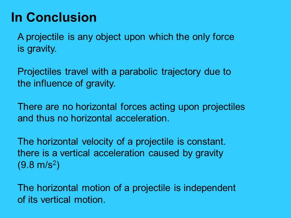 In Conclusion A projectile is any object upon which the only force is gravity. Projectiles travel with a parabolic trajectory due to the influence of