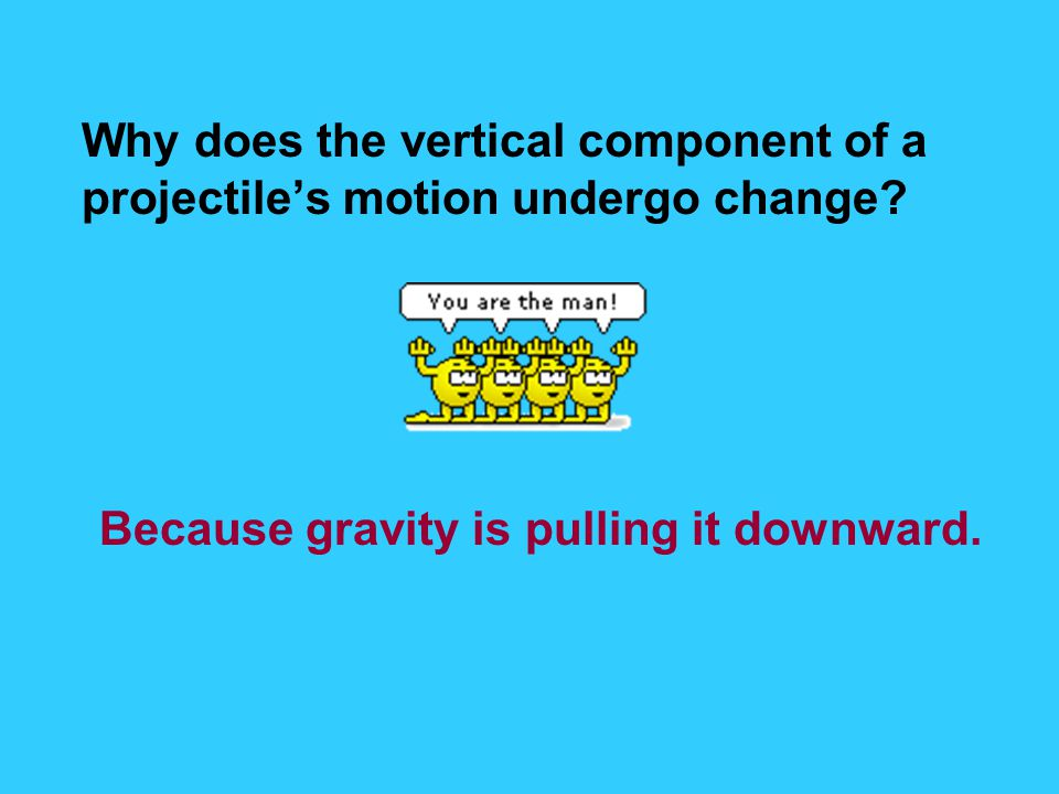 Why does the vertical component of a projectile's motion undergo change? Because gravity is pulling it downward.