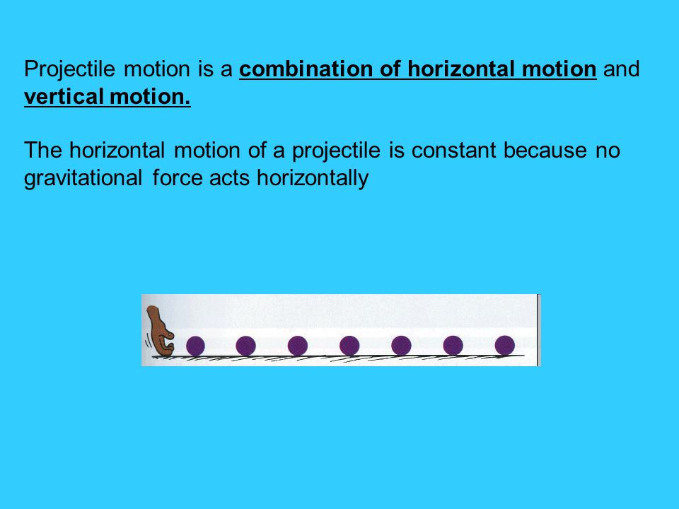 Projectile motion is a combination of horizontal motion and vertical motion. The horizontal motion of a projectile is constant because no gravitationa