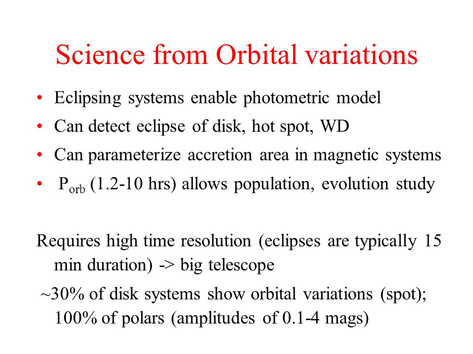 Science from Orbital variations Eclipsing systems enable photometric model Can detect eclipse of disk, hot spot, WD Can parameterize accretion area in magnetic systems P orb (1.2-10 hrs) allows population, evolution study Requires high time resolution (eclipses are typically 15 min duration) -> big telescope ~30% of disk systems show orbital variations (spot); 100% of polars (amplitudes of 0.1-4 mags)