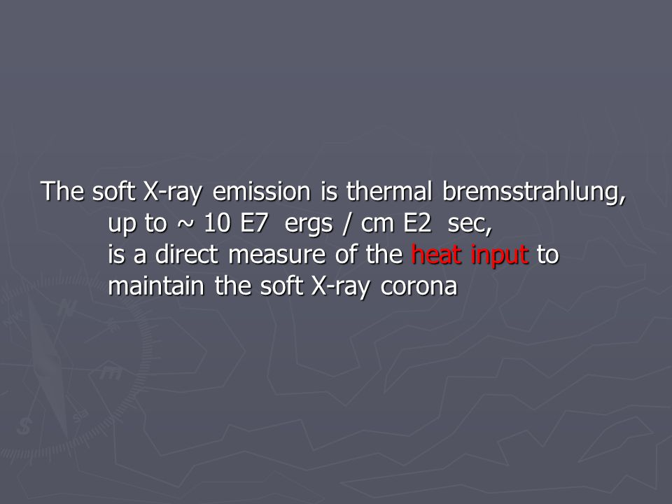 The soft X-ray emission is thermal bremsstrahlung, up to ~ 10 E7 ergs / cm E2 sec, is a direct measure of the heat input to maintain the soft X-ray co
