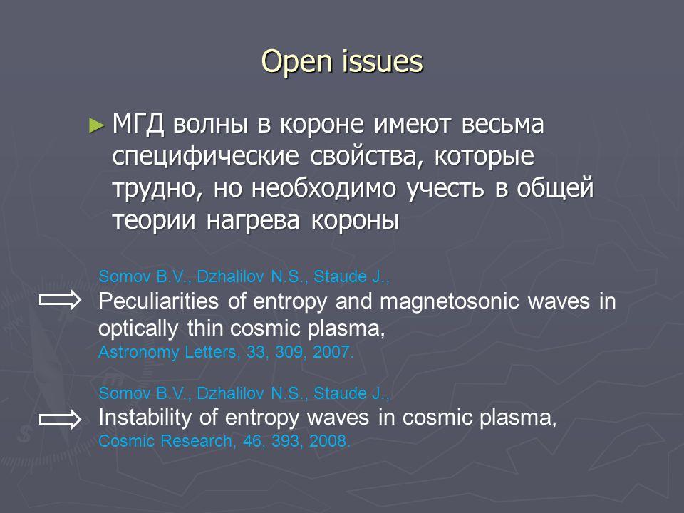 Open issues ► МГД волны в короне имеют весьма специфические свойства, которые трудно, но необходимо учесть в общей теории нагрева короны Somov B.V., Dzhalilov N.S., Staude J., Peculiarities of entropy and magnetosonic waves in optically thin cosmic plasma, Astronomy Letters, 33, 309, 2007.