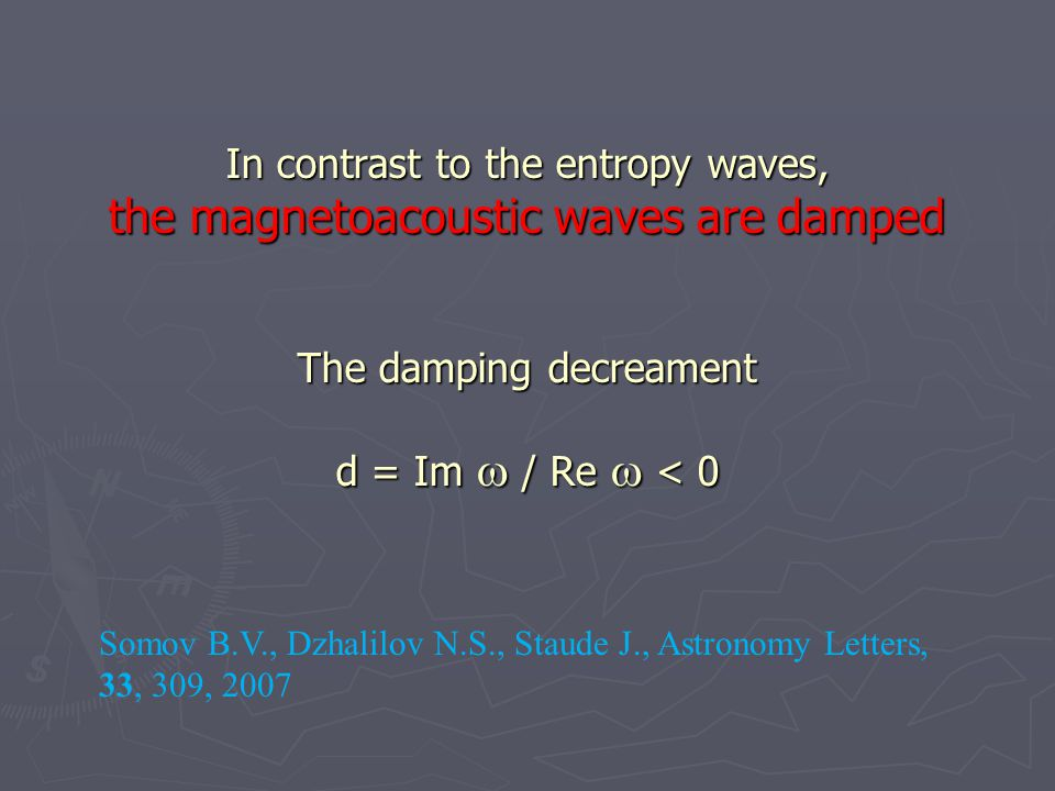 In contrast to the entropy waves, the magnetoacoustic waves are damped The damping decreament d = Im  / Re  < 0 Somov B.V., Dzhalilov N.S., Staude J