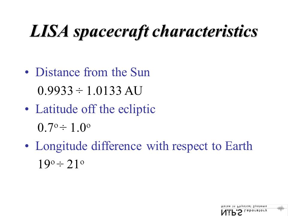 LISA spacecraft characteristics Distance from the Sun 0.9933 ÷ 1.0133 AU Latitude off the ecliptic 0.7 o ÷ 1.0 o Longitude difference with respect to Earth 19 o ÷ 21 o