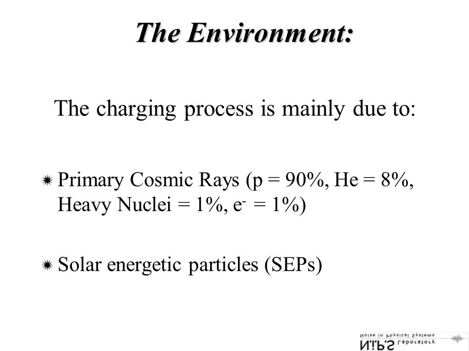The charging process is mainly due to:  Primary Cosmic Rays (p = 90%, He = 8%, Heavy Nuclei = 1%, e - = 1%)  Solar energetic particles (SEPs) The Environment:
