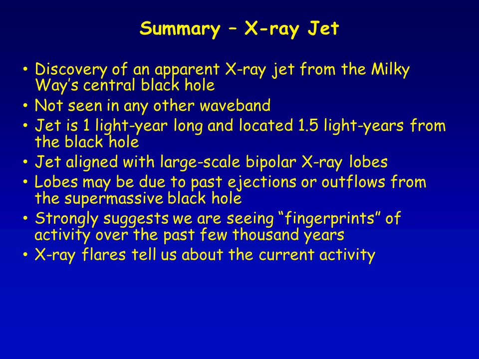 Summary – X-ray Jet Discovery of an apparent X-ray jet from the Milky Way's central black hole Not seen in any other waveband Jet is 1 light-year long and located 1.5 light-years from the black hole Jet aligned with large-scale bipolar X-ray lobes Lobes may be due to past ejections or outflows from the supermassive black hole Strongly suggests we are seeing fingerprints of activity over the past few thousand years X-ray flares tell us about the current activity