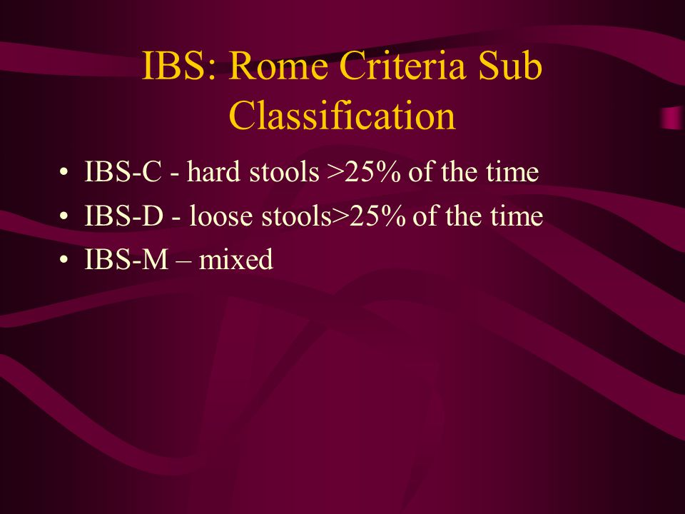 IBS: Rome Criteria Sub Classification IBS-C - hard stools >25% of the time IBS-D - loose stools>25% of the time IBS-M – mixed