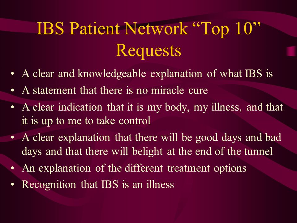 IBS Patient Network Top 10 Requests A clear and knowledgeable explanation of what IBS is A statement that there is no miracle cure A clear indication that it is my body, my illness, and that it is up to me to take control A clear explanation that there will be good days and bad days and that there will belight at the end of the tunnel An explanation of the different treatment options Recognition that IBS is an illness