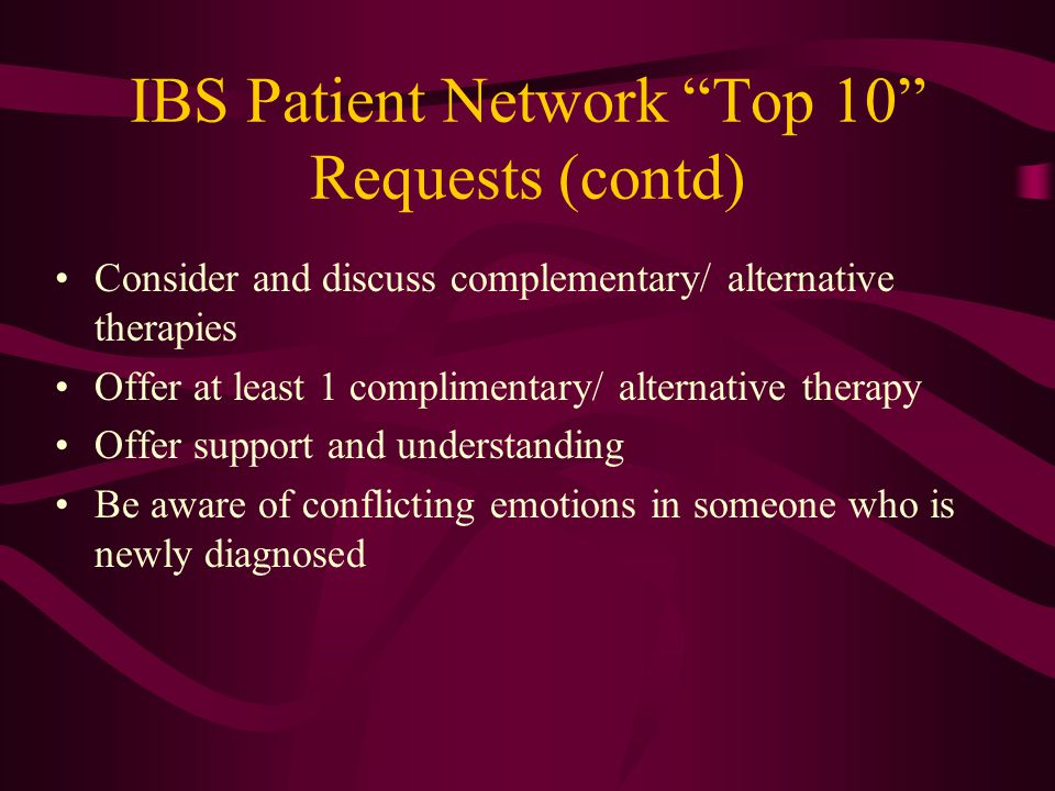 IBS Patient Network Top 10 Requests (contd) Consider and discuss complementary/ alternative therapies Offer at least 1 complimentary/ alternative therapy Offer support and understanding Be aware of conflicting emotions in someone who is newly diagnosed