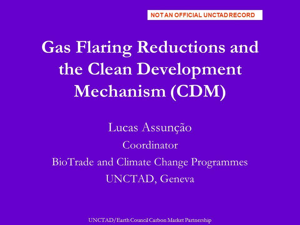 UNCTAD/Earth Council Carbon Market Partnership Gas Flaring Reductions and the Clean Development Mechanism (CDM) Lucas Assunção Coordinator BioTrade an