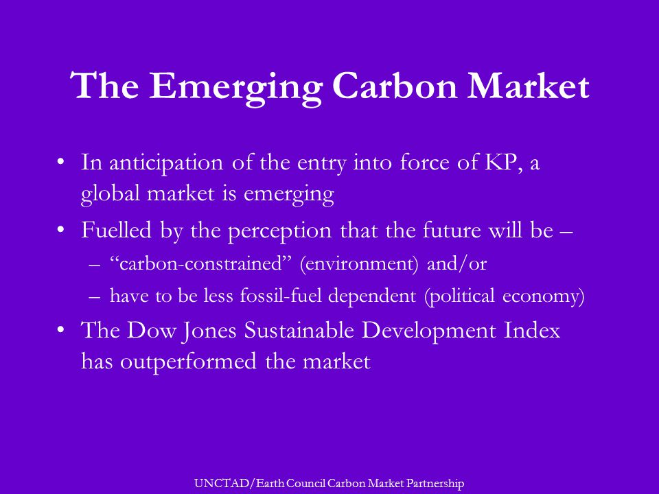 UNCTAD/Earth Council Carbon Market Partnership The Emerging Carbon Market In anticipation of the entry into force of KP, a global market is emerging Fuelled by the perception that the future will be – – carbon-constrained (environment) and/or –have to be less fossil-fuel dependent (political economy) The Dow Jones Sustainable Development Index has outperformed the market
