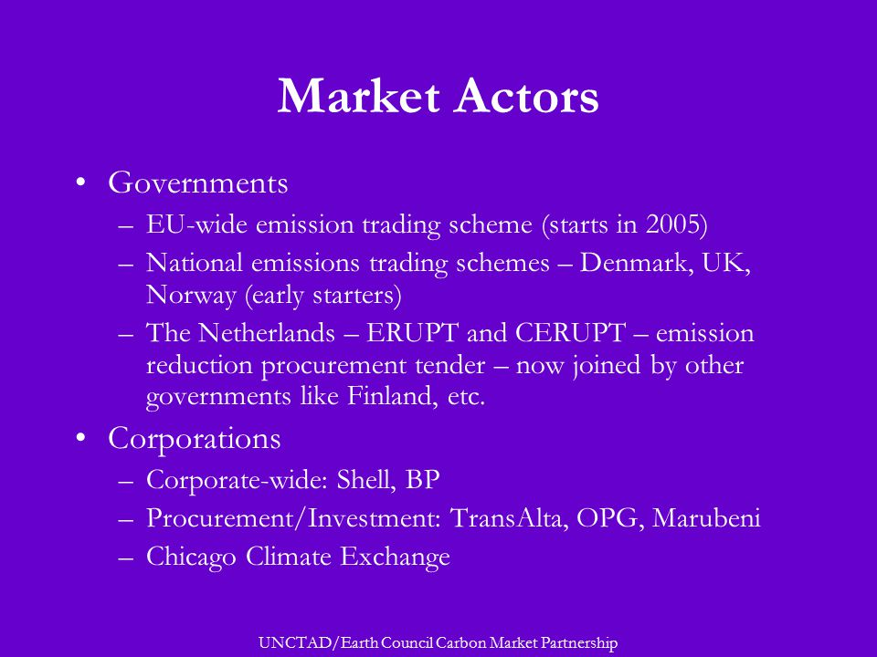 UNCTAD/Earth Council Carbon Market Partnership Market Actors Governments –EU-wide emission trading scheme (starts in 2005) –National emissions trading schemes – Denmark, UK, Norway (early starters) –The Netherlands – ERUPT and CERUPT – emission reduction procurement tender – now joined by other governments like Finland, etc.