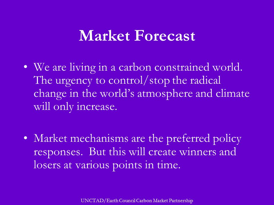 UNCTAD/Earth Council Carbon Market Partnership Market Forecast We are living in a carbon constrained world.