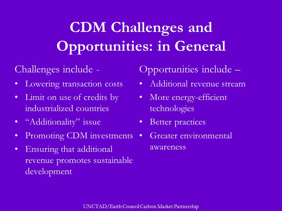 UNCTAD/Earth Council Carbon Market Partnership CDM Challenges and Opportunities: in General Challenges include - Lowering transaction costs Limit on use of credits by industrialized countries Additionality issue Promoting CDM investments Ensuring that additional revenue promotes sustainable development Opportunities include – Additional revenue stream More energy-efficient technologies Better practices Greater environmental awareness